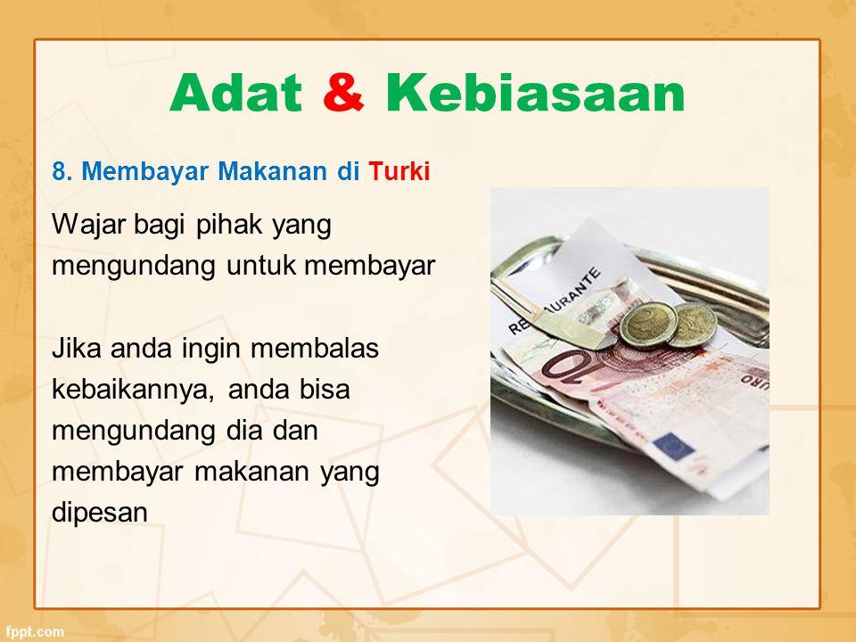 Adat & Kebiasaan 8. Membayar Makanan di Turki Wajar bagi pihak yang mengundang untuk membayar Jika anda ingin membalas kebaikannya, anda bisa mengunda