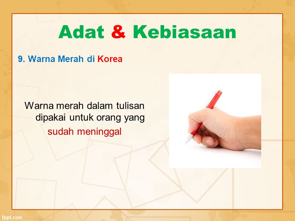 Adat & Kebiasaan 9. Warna Merah di Korea Warna merah dalam tulisan dipakai untuk orang yang sudah meninggal