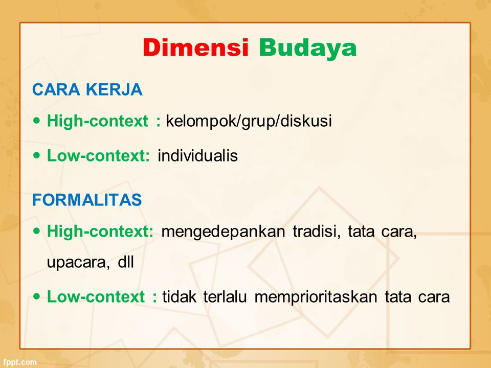 CARA KERJA High-context : kelompok/grup/diskusi Low-context: individualis FORMALITAS High-context: mengedepankan tradisi, tata cara, upacara, dll Low-
