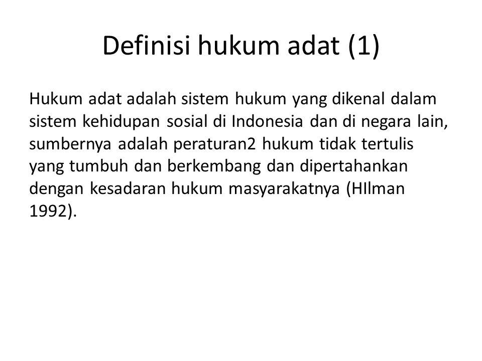 Definisi hukum adat (1) Hukum adat adalah sistem hukum yang dikenal dalam sistem kehidupan sosial di Indonesia dan di negara lain, sumbernya adalah pe