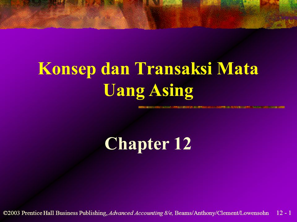 12 - 1 ©2003 Prentice Hall Business Publishing, Advanced Accounting 8/e, Beams/Anthony/Clement/Lowensohn Konsep dan Transaksi Mata Uang Asing Chapter