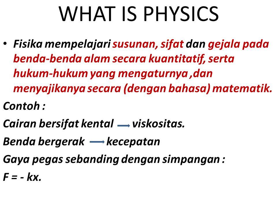 WHAT IS PHYSICS Fisika mempelajari susunan, sifat dan gejala pada benda-benda alam secara kuantitatif, serta hukum-hukum yang mengaturnya,dan menyajik