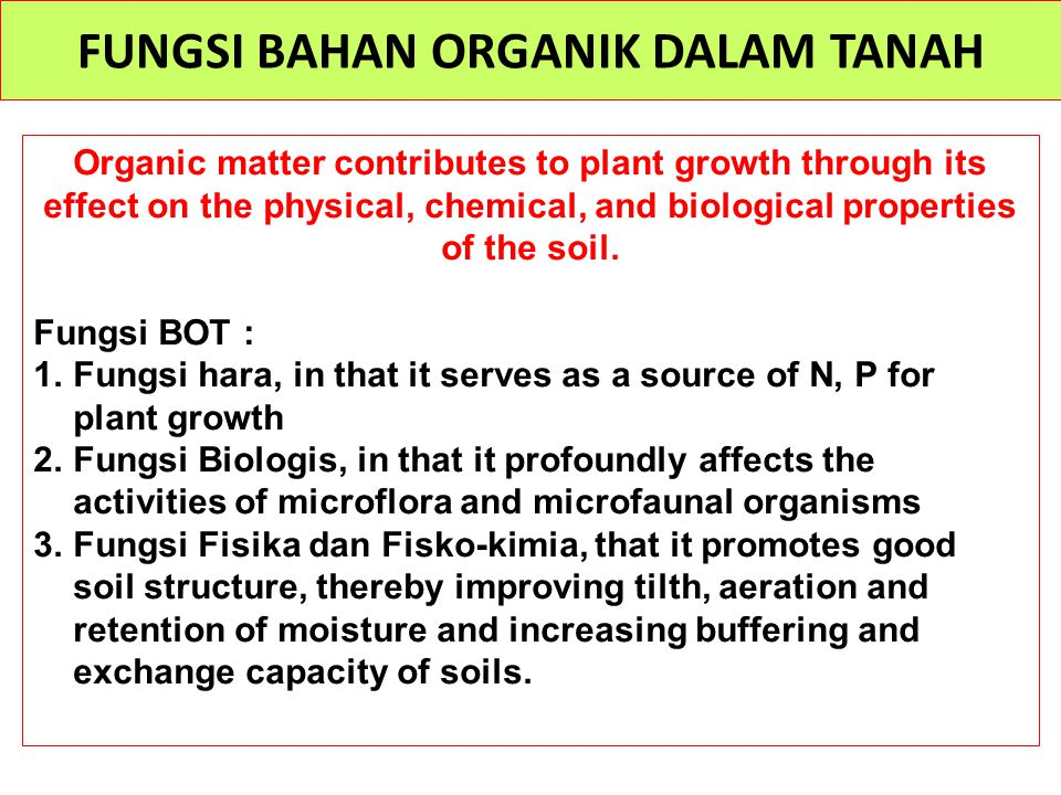 FUNGSI BAHAN ORGANIK DALAM TANAH Organic matter contributes to plant growth through its effect on the physical, chemical, and biological properties of