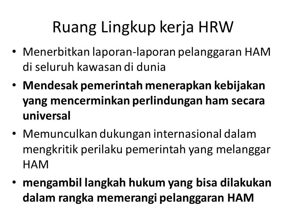 Ruang Lingkup kerja HRW Menerbitkan laporan-laporan pelanggaran HAM di seluruh kawasan di dunia Mendesak pemerintah menerapkan kebijakan yang mencermi