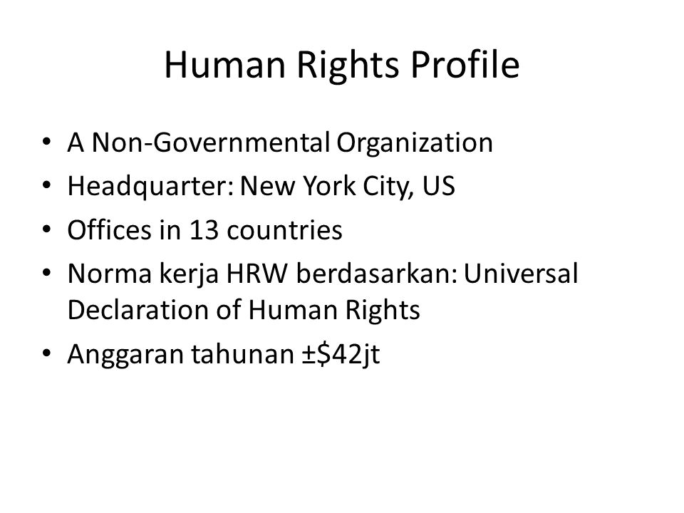 Human Rights Profile A Non-Governmental Organization Headquarter: New York City, US Offices in 13 countries Norma kerja HRW berdasarkan: Universal Declaration of Human Rights Anggaran tahunan ±$42jt