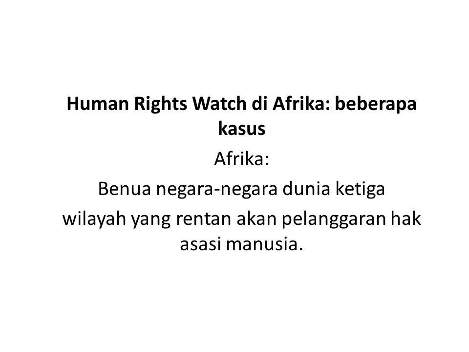 Isu-isu pelanggaran HAM terkini yang di usung HRW Kekerasan terhadap Gay Pria dan Pria Dianggap Sebagai Gay di Senegal Penyempitan ruang demokrasi di burundi Pelanggaran Hak Asasi di Kamerun berdasar pada Orientasi Seksual dan Identitas Gender Pelanggaran hukum, Perkosaan, dan Impunity(kebebasan) di Pantai Gading Barat Penderitaan pengungsi internal kongo Korupsi dan Pelanggaran HAM oleh Kepolisian Nigeria