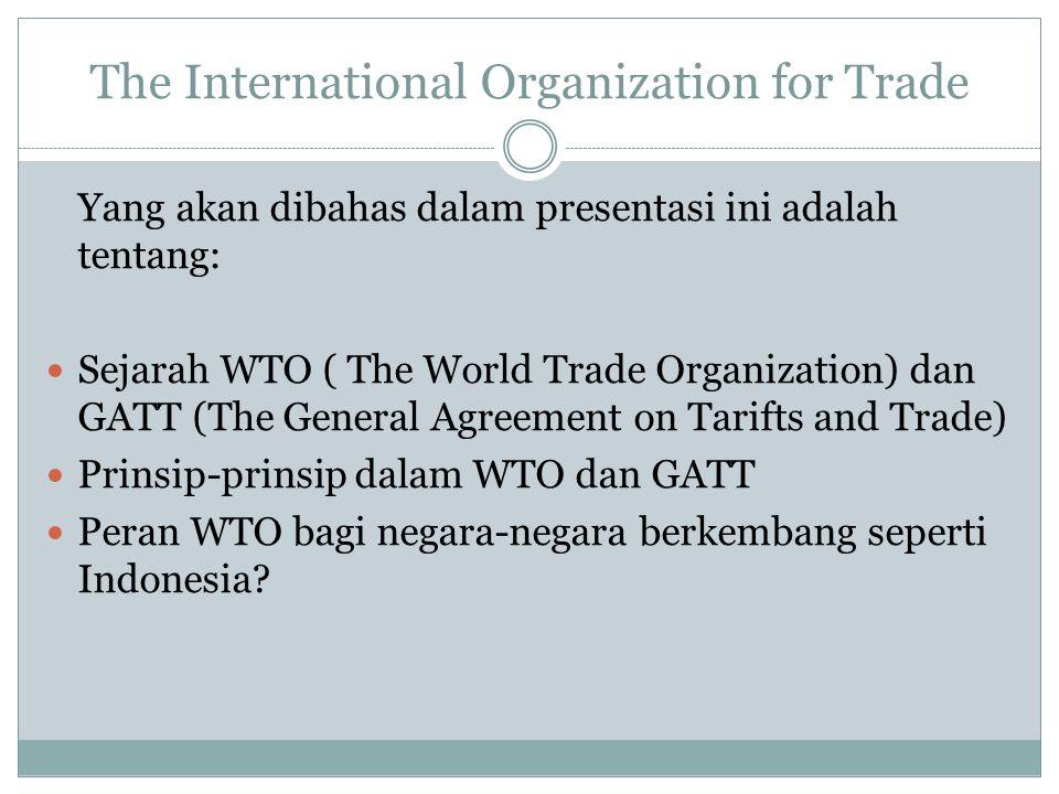 The International Organization for Trade Yang akan dibahas dalam presentasi ini adalah tentang: Sejarah WTO ( The World Trade Organization) dan GATT (The General Agreement on Tarifts and Trade) Prinsip-prinsip dalam WTO dan GATT Peran WTO bagi negara-negara berkembang seperti Indonesia?