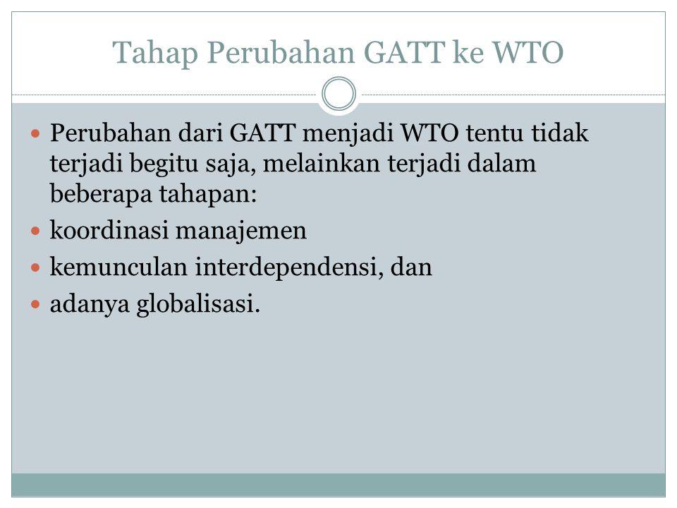 Tahap Perubahan GATT ke WTO Perubahan dari GATT menjadi WTO tentu tidak terjadi begitu saja, melainkan terjadi dalam beberapa tahapan: koordinasi manajemen kemunculan interdependensi, dan adanya globalisasi.