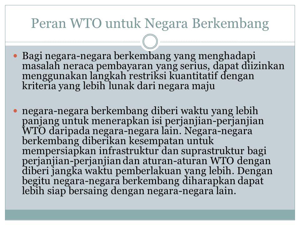 Peran WTO untuk Negara Berkembang Bagi negara-negara berkembang yang menghadapi masalah neraca pembayaran yang serius, dapat diizinkan menggunakan langkah restriksi kuantitatif dengan kriteria yang lebih lunak dari negara maju negara-negara berkembang diberi waktu yang lebih panjang untuk menerapkan isi perjanjian-perjanjian WTO daripada negara-negara lain.