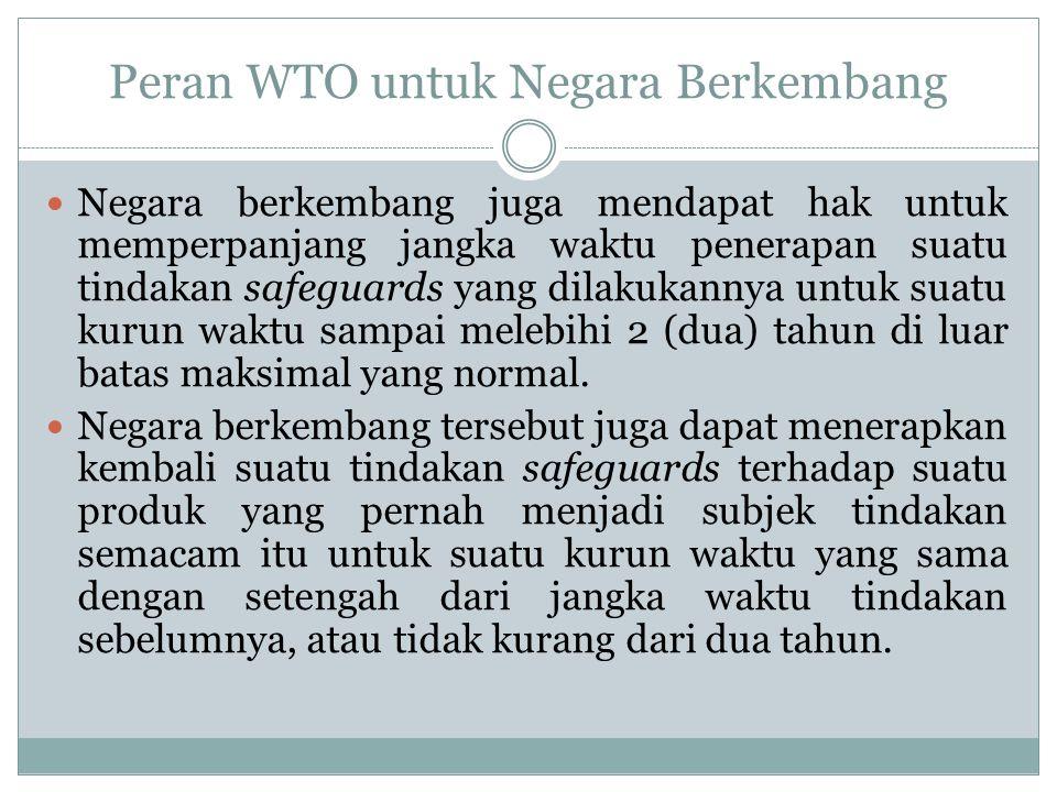 Peran WTO untuk Negara Berkembang Negara berkembang juga mendapat hak untuk memperpanjang jangka waktu penerapan suatu tindakan safeguards yang dilaku