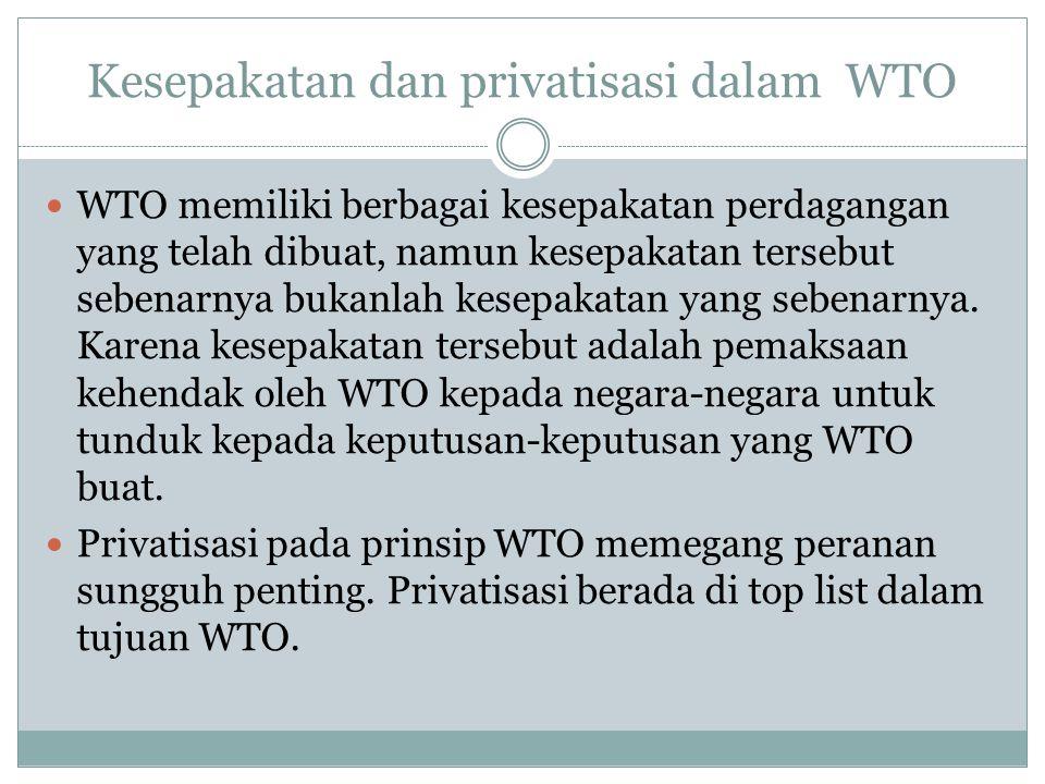 Kesepakatan dan privatisasi dalam WTO WTO memiliki berbagai kesepakatan perdagangan yang telah dibuat, namun kesepakatan tersebut sebenarnya bukanlah