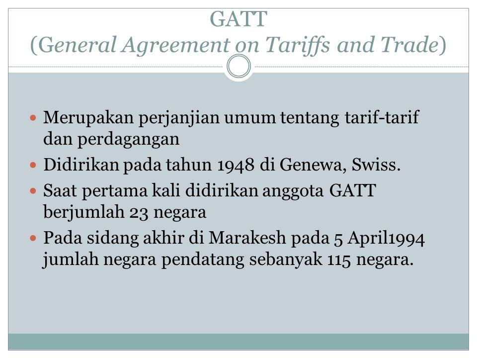GATT (General Agreement on Tariffs and Trade) Merupakan perjanjian umum tentang tarif-tarif dan perdagangan Didirikan pada tahun 1948 di Genewa, Swiss.