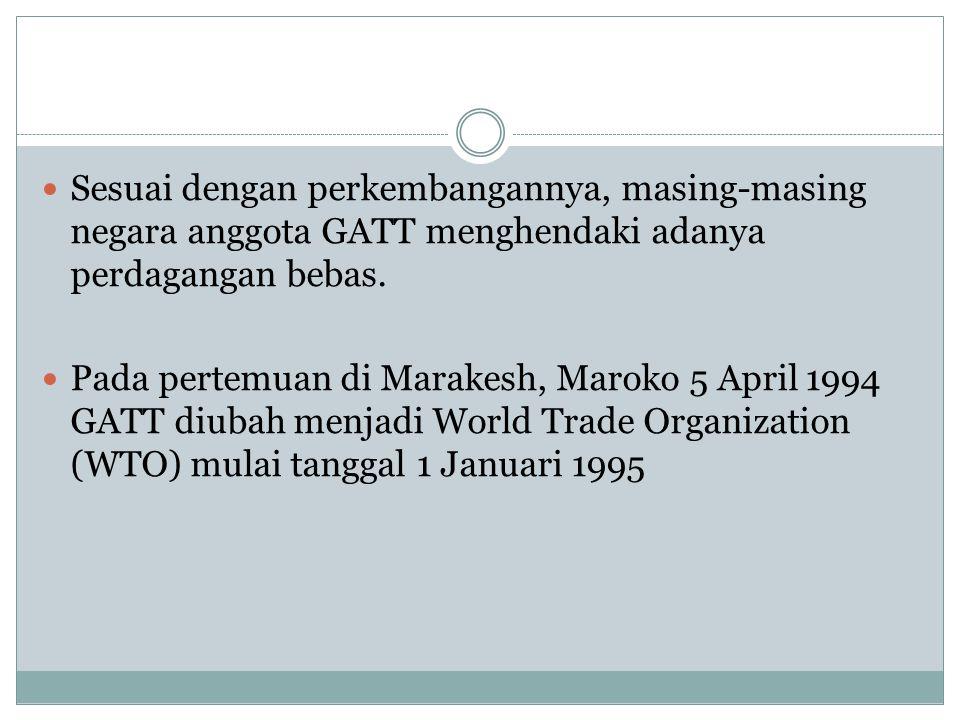 Sesuai dengan perkembangannya, masing-masing negara anggota GATT menghendaki adanya perdagangan bebas. Pada pertemuan di Marakesh, Maroko 5 April 1994