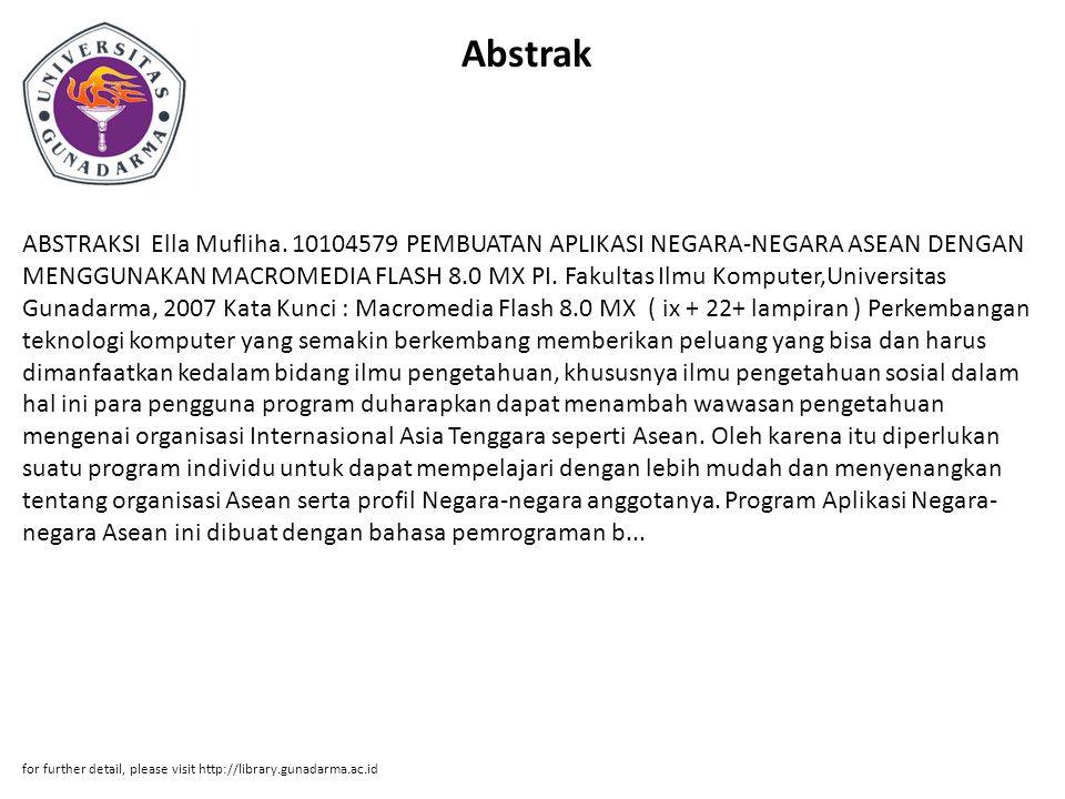 Abstrak ABSTRAKSI Ella Mufliha. 10104579 PEMBUATAN APLIKASI NEGARA-NEGARA ASEAN DENGAN MENGGUNAKAN MACROMEDIA FLASH 8.0 MX PI. Fakultas Ilmu Komputer,