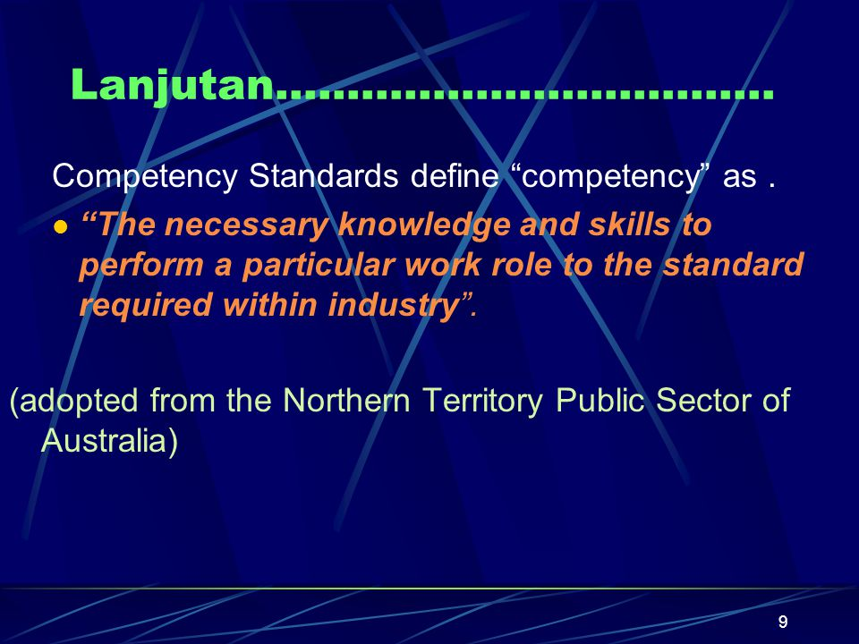 9 Lanjutan……………………………..Competency Standards define competency as.