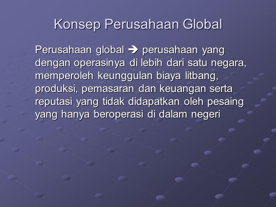 Konsep Perusahaan Global Perusahaan global  perusahaan yang dengan operasinya di lebih dari satu negara, memperoleh keunggulan biaya litbang, produksi, pemasaran dan keuangan serta reputasi yang tidak didapatkan oleh pesaing yang hanya beroperasi di dalam negeri