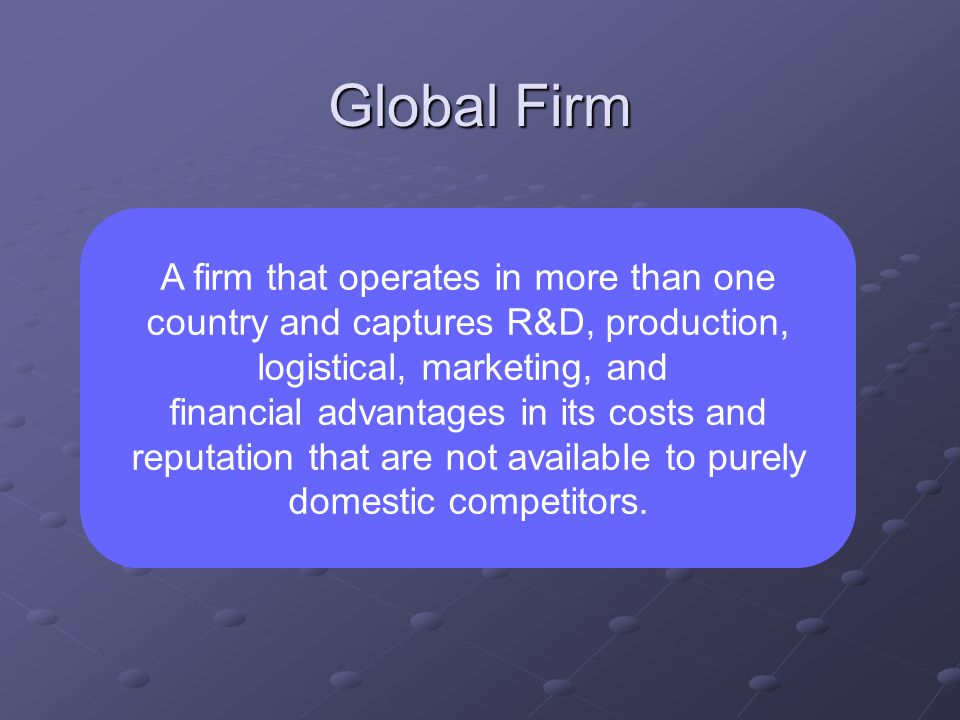 Global Firm A firm that operates in more than one country and captures R&D, production, logistical, marketing, and financial advantages in its costs and reputation that are not available to purely domestic competitors.