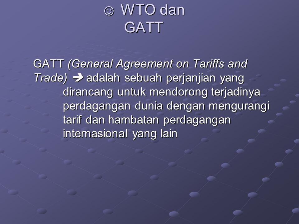 ☺ WTO dan GATT GATT (General Agreement on Tariffs and Trade)  adalah sebuah perjanjian yang dirancang untuk mendorong terjadinya perdagangan dunia dengan mengurangi tarif dan hambatan perdagangan internasional yang lain