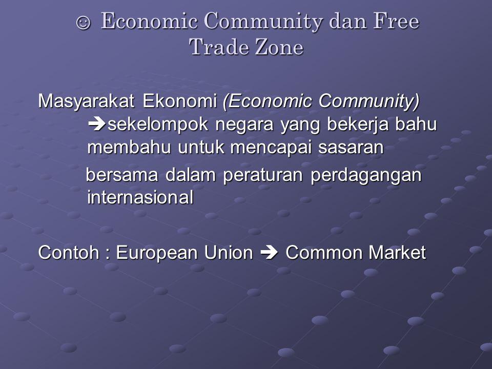 ☺ Economic Community dan Free Trade Zone Masyarakat Ekonomi (Economic Community)  sekelompok negara yang bekerja bahu membahu untuk mencapai sasaran bersama dalam peraturan perdagangan internasional bersama dalam peraturan perdagangan internasional Contoh : European Union  Common Market