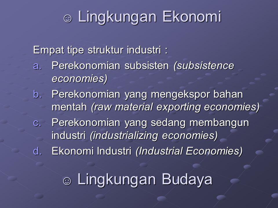 ☺ Lingkungan Ekonomi Empat tipe struktur industri : a.Perekonomian subsisten (subsistence economies) b.Perekonomian yang mengekspor bahan mentah (raw