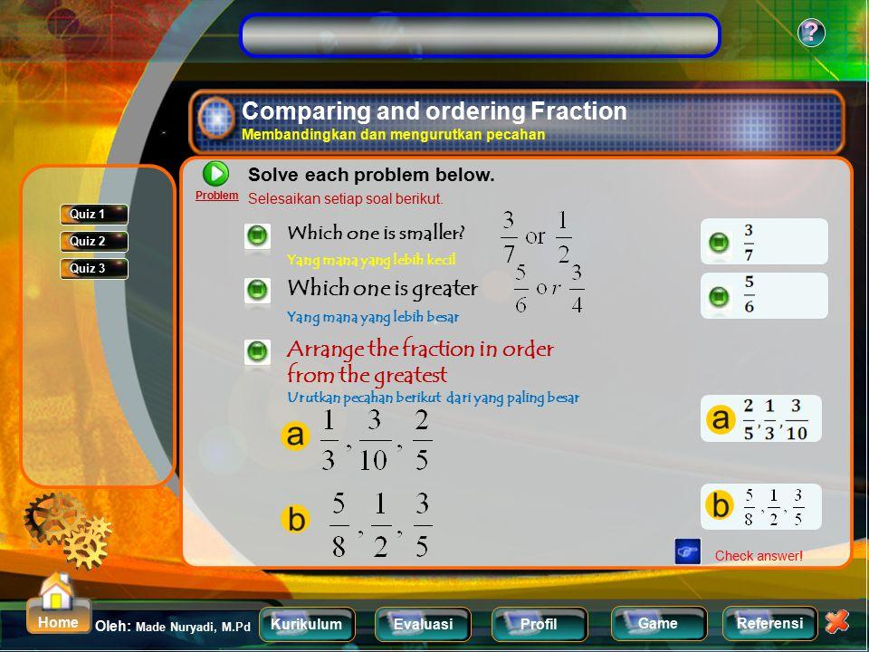 KurikulumEvaluasiProfil Referensi Oleh: Made Nuryadi, M.Pd ? Home Game Evaluasi Quiz 1 : Comparing Fraction and Ordering Fraction Membandingkan dan me