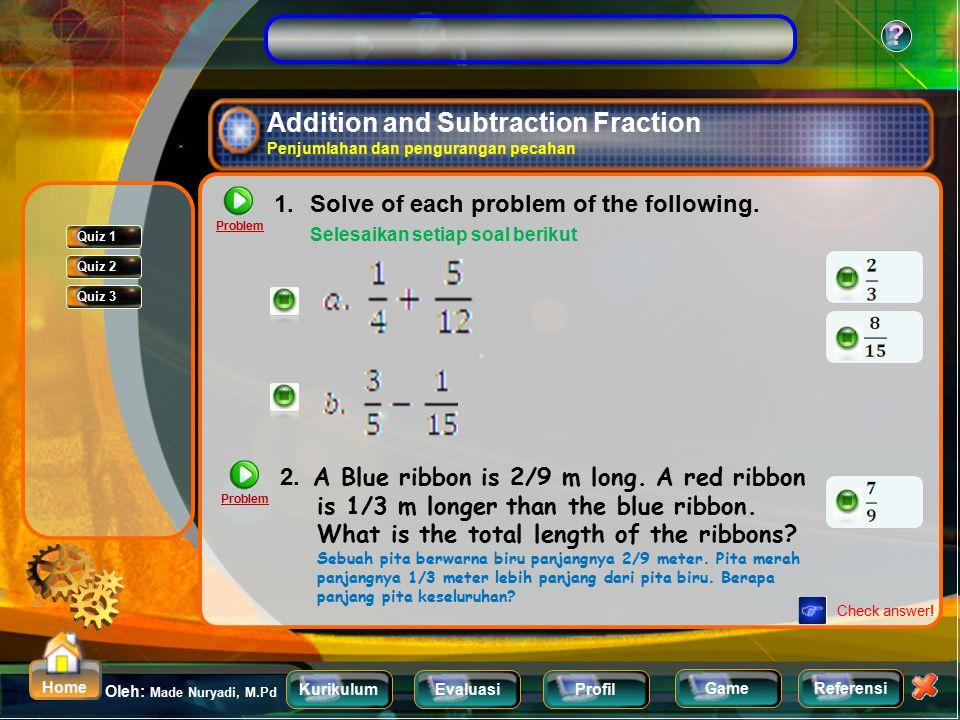 KurikulumEvaluasiProfil Referensi Oleh: Made Nuryadi, M.Pd ? Home Game Comparing and ordering Fraction Membandingkan dan mengurutkan pecahan Problem S