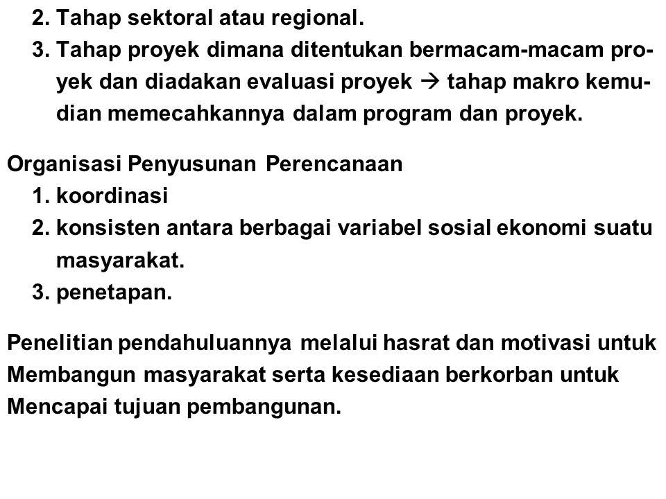 2. Tahap sektoral atau regional. 3. Tahap proyek dimana ditentukan bermacam-macam pro- yek dan diadakan evaluasi proyek  tahap makro kemu- dian memec