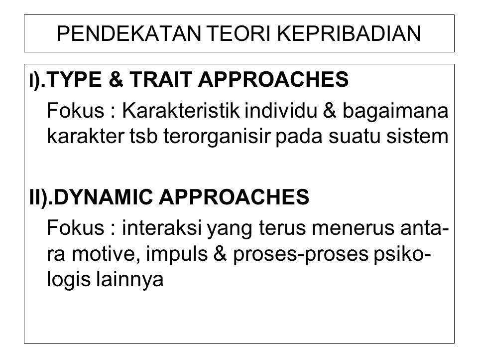 PENDEKATAN TEORI KEPRIBADIAN I ).TYPE & TRAIT APPROACHES Fokus : Karakteristik individu & bagaimana karakter tsb terorganisir pada suatu sistem II).DY