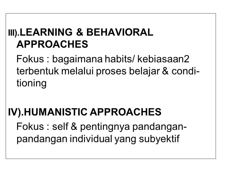 III). LEARNING & BEHAVIORAL APPROACHES Fokus : bagaimana habits/ kebiasaan2 terbentuk melalui proses belajar & condi- tioning IV).HUMANISTIC APPROACHE