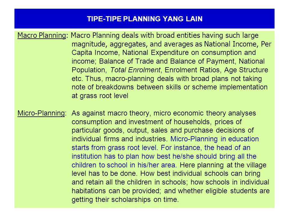 TIPE-TIPE PLANNING YANG LAIN Macro Planning: Macro Planning deals with broad entities having such large magnitude, aggregates, and averages as National Income, Per Capita Income, National Expenditure on consumption and income; Balance of Trade and Balance of Payment, National Population, Total Enrolment, Enrolment Ratios, Age Structure etc.