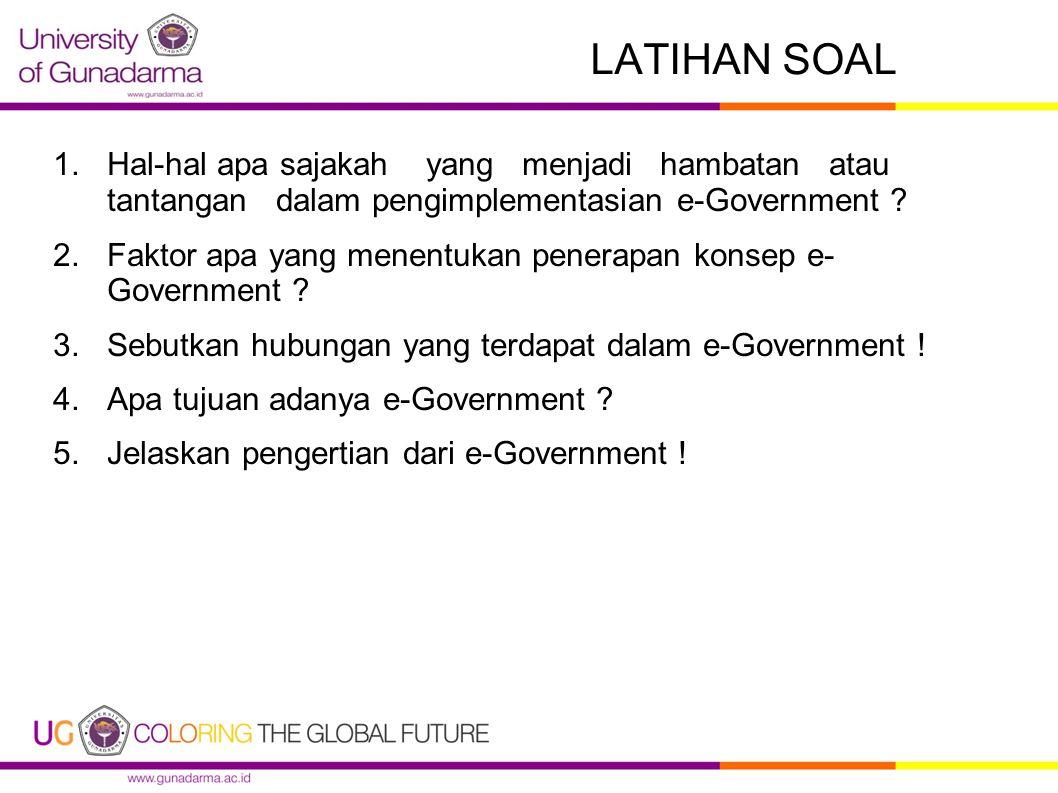 LATIHAN SOAL 1.Hal-hal apa sajakah yang menjadi hambatan atau tantangan dalam pengimplementasian e-Government ? 2.Faktor apa yang menentukan penerapan