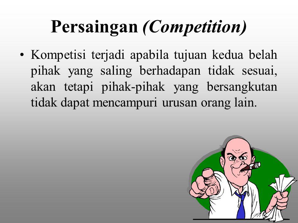 Persaingan (Competition) Kompetisi terjadi apabila tujuan kedua belah pihak yang saling berhadapan tidak sesuai, akan tetapi pihak-pihak yang bersangk