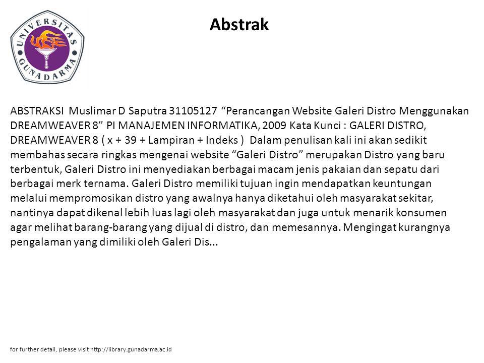 Abstrak ABSTRAKSI Muslimar D Saputra 31105127 Perancangan Website Galeri Distro Menggunakan DREAMWEAVER 8 PI MANAJEMEN INFORMATIKA, 2009 Kata Kunci : GALERI DISTRO, DREAMWEAVER 8 ( x + 39 + Lampiran + Indeks ) Dalam penulisan kali ini akan sedikit membahas secara ringkas mengenai website Galeri Distro merupakan Distro yang baru terbentuk, Galeri Distro ini menyediakan berbagai macam jenis pakaian dan sepatu dari berbagai merk ternama.