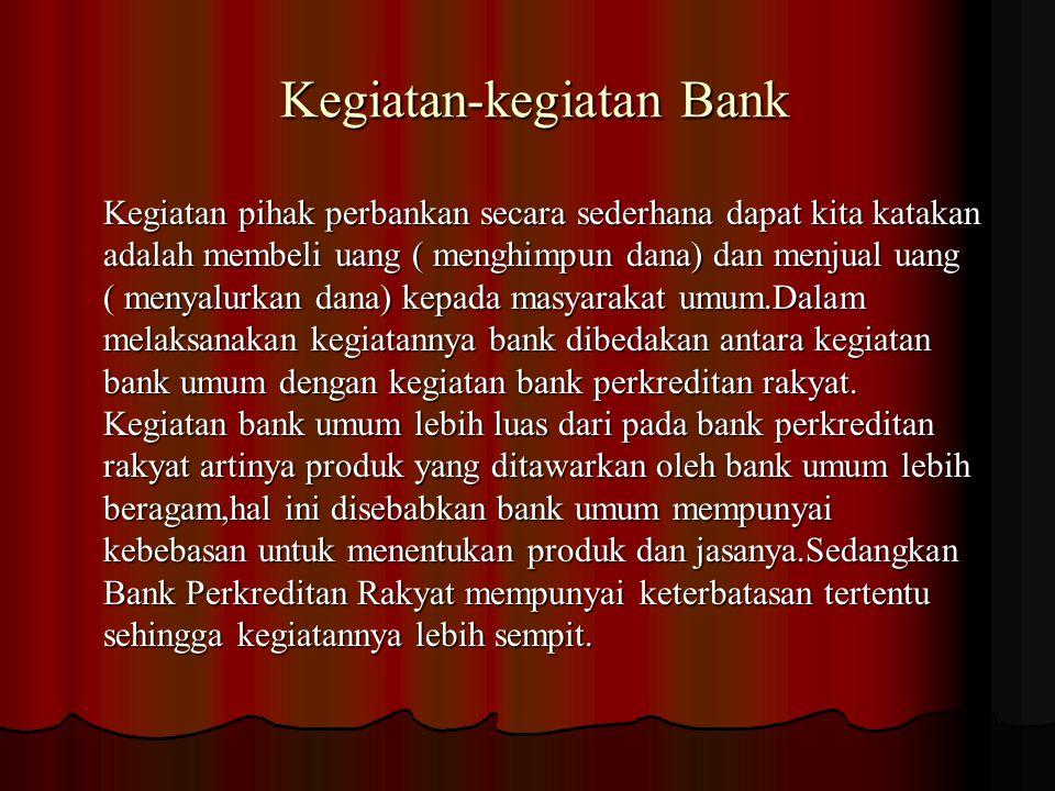 Kegiatan-kegiatan Bank Kegiatan-kegiatan Bank Kegiatan pihak perbankan secara sederhana dapat kita katakan adalah membeli uang ( menghimpun dana) dan menjual uang ( menyalurkan dana) kepada masyarakat umum.Dalam melaksanakan kegiatannya bank dibedakan antara kegiatan bank umum dengan kegiatan bank perkreditan rakyat.