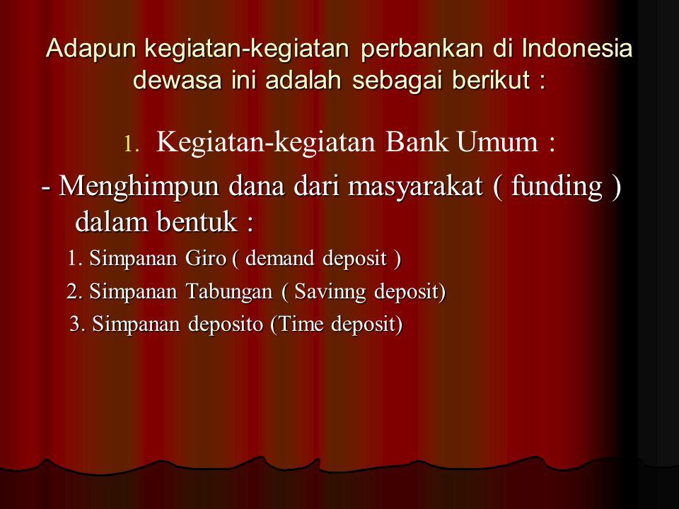 Adapun kegiatan-kegiatan perbankan di Indonesia dewasa ini adalah sebagai berikut : 1.