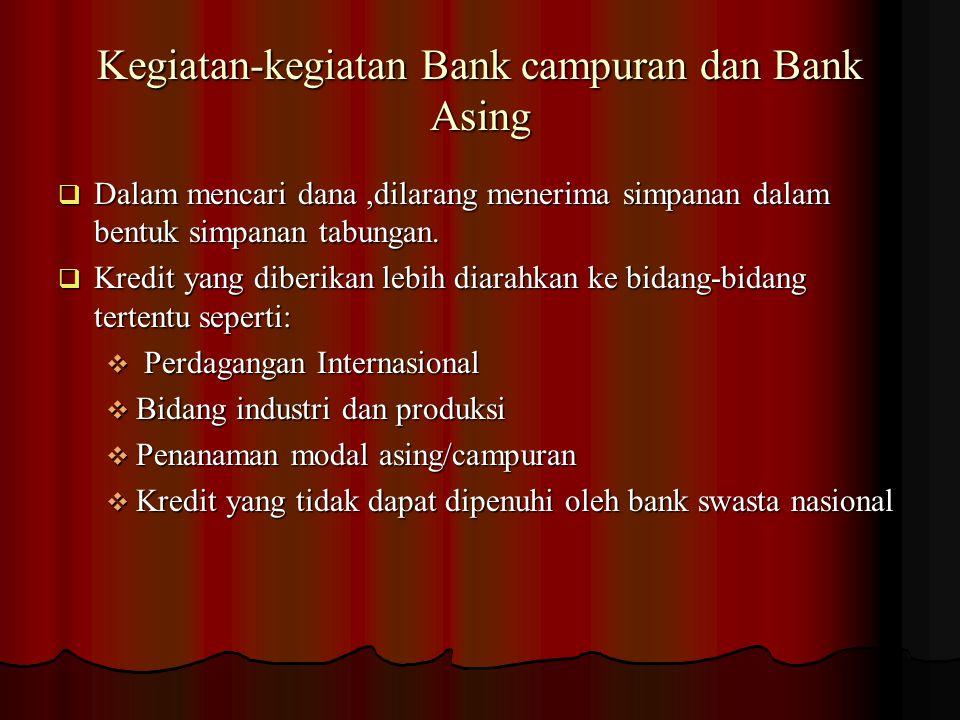 Kegiatan-kegiatan Bank campuran dan Bank Asing  Dalam mencari dana,dilarang menerima simpanan dalam bentuk simpanan tabungan.