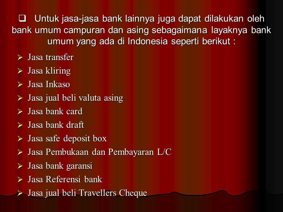  Untuk jasa-jasa bank lainnya juga dapat dilakukan oleh bank umum campuran dan asing sebagaimana layaknya bank umum yang ada di Indonesia seperti berikut :  Jasa transfer  Jasa kliring  Jasa Inkaso  Jasa jual beli valuta asing  Jasa bank card  Jasa bank draft  Jasa safe deposit box  Jasa Pembukaan dan Pembayaran L/C  Jasa bank garansi  Jasa Referensi bank  Jasa jual beli Travellers Cheque