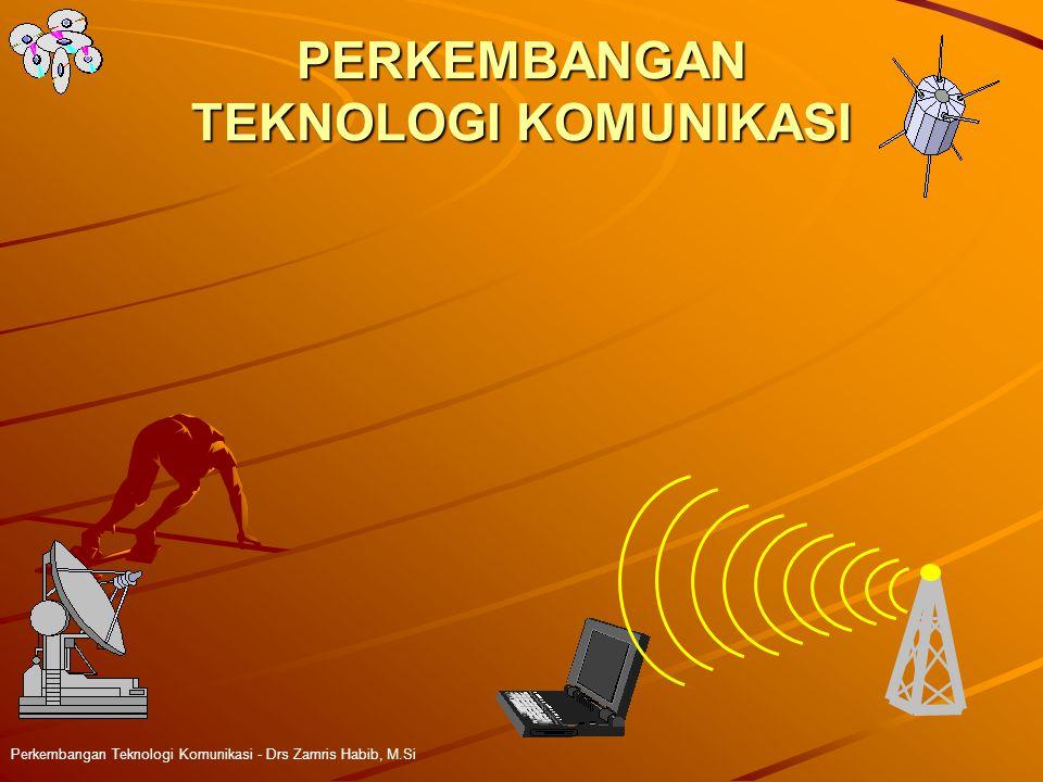 PERKEMBANGAN TEKNOLOGI KOMUNIKASI Perkembangan Teknologi Komunikasi - Drs Zamris Habib, M.Si
