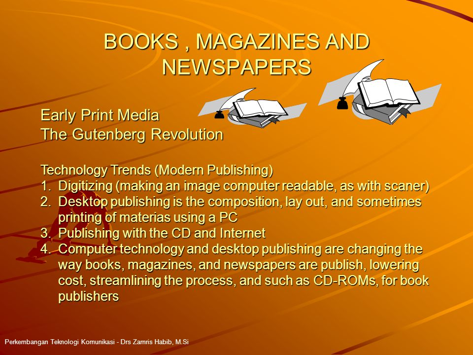 BOOKS, MAGAZINES AND NEWSPAPERS Perkembangan Teknologi Komunikasi - Drs Zamris Habib, M.Si Early Print Media The Gutenberg Revolution Technology Trends (Modern Publishing) 1.Digitizing (making an image computer readable, as with scaner) 2.Desktop publishing is the composition, lay out, and sometimes printing of materias using a PC 3.Publishing with the CD and Internet 4.Computer technology and desktop publishing are changing the way books, magazines, and newspapers are publish, lowering cost, streamlining the process, and such as CD-ROMs, for book publishers