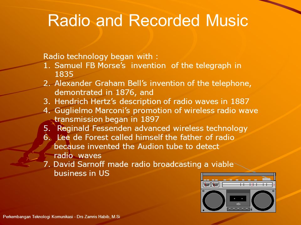 Radio and Recorded Music Perkembangan Teknologi Komunikasi - Drs Zamris Habib, M.Si Radio technology began with : 1.Samuel FB Morse's invention of the telegraph in 1835 2.Alexander Graham Bell's invention of the telephone, demontrated in 1876, and 3.Hendrich Hertz's description of radio waves in 1887 4.Guglielmo Marconi's promotion of wireless radio wave transmission began in 1897 5.