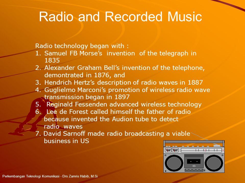 Radio and Recorded Music Perkembangan Teknologi Komunikasi - Drs Zamris Habib, M.Si Radio technology began with : 1.Samuel FB Morse's invention of the