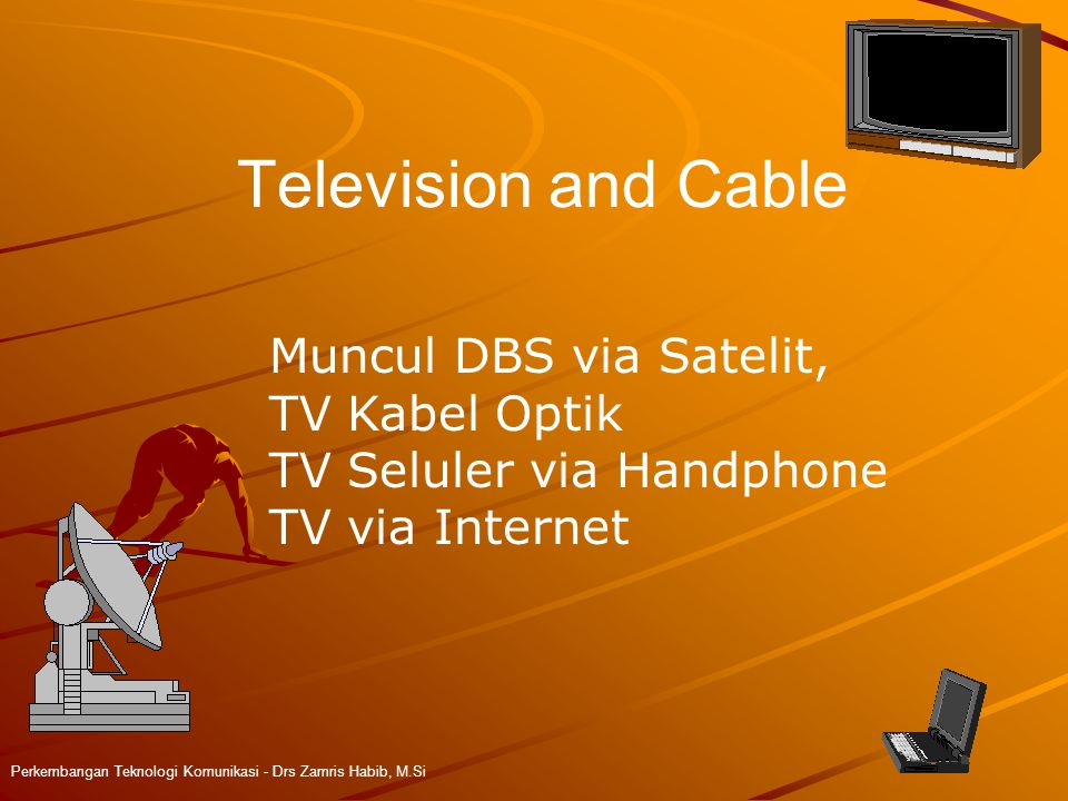 Television and Cable Perkembangan Teknologi Komunikasi - Drs Zamris Habib, M.Si Muncul DBS via Satelit, TV Kabel Optik TV Seluler via Handphone TV via