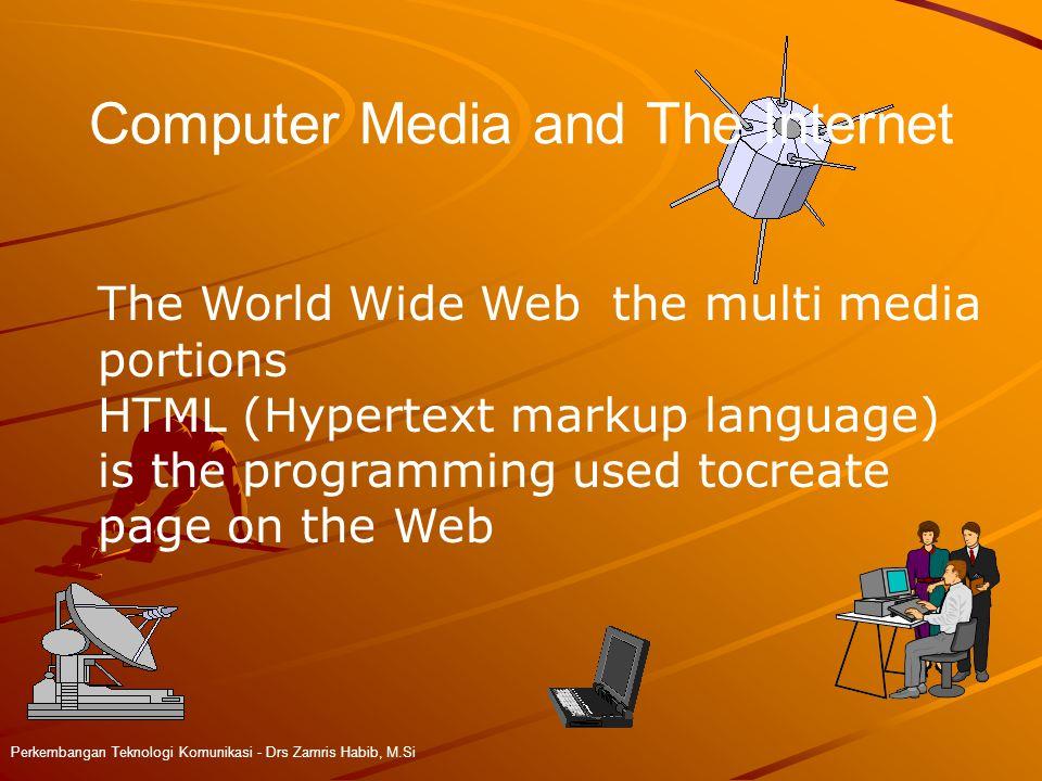 Computer Media and The Internet Perkembangan Teknologi Komunikasi - Drs Zamris Habib, M.Si The World Wide Web the multi media portions HTML (Hypertext markup language) is the programming used tocreate page on the Web