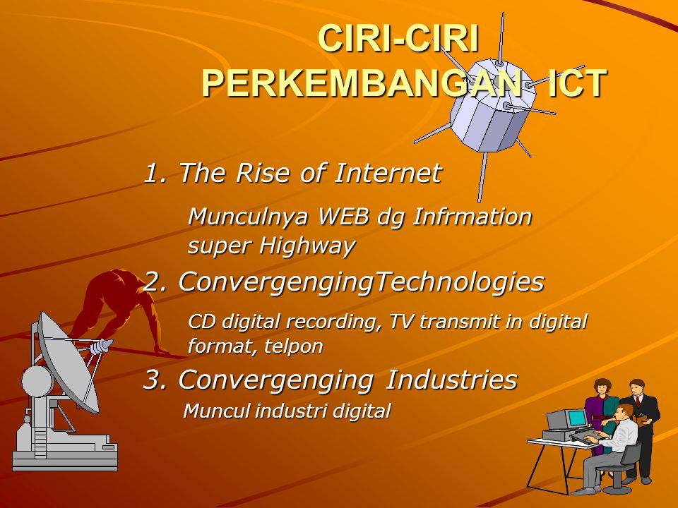 CIRI-CIRI PERKEMBANGAN ICT 1. The Rise of Internet Munculnya WEB dg Infrmation super Highway 2. ConvergengingTechnologies CD digital recording, TV tra