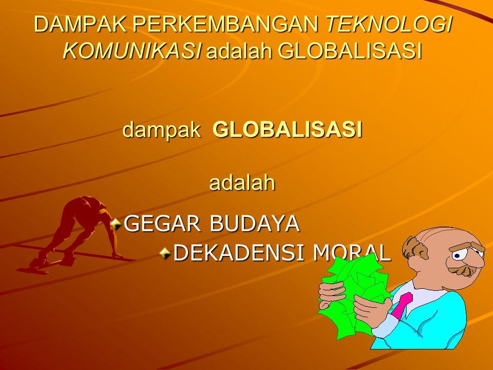 DAMPAK PERKEMBANGAN TEKNOLOGI KOMUNIKASI adalah GLOBALISASI dampak GLOBALISASI adalah GEGAR BUDAYA DEKADENSI MORAL