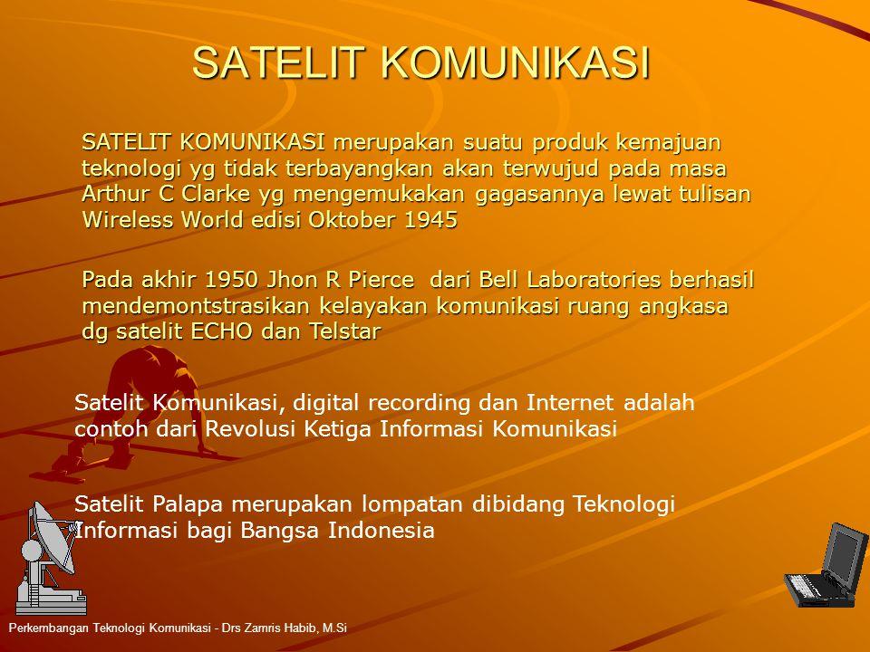 SATELIT KOMUNIKASI Perkembangan Teknologi Komunikasi - Drs Zamris Habib, M.Si SATELIT KOMUNIKASI merupakan suatu produk kemajuan teknologi yg tidak terbayangkan akan terwujud pada masa Arthur C Clarke yg mengemukakan gagasannya lewat tulisan Wireless World edisi Oktober 1945 Pada akhir 1950 Jhon R Pierce dari Bell Laboratories berhasil mendemontstrasikan kelayakan komunikasi ruang angkasa dg satelit ECHO dan Telstar Satelit Komunikasi, digital recording dan Internet adalah contoh dari Revolusi Ketiga Informasi Komunikasi Satelit Palapa merupakan lompatan dibidang Teknologi Informasi bagi Bangsa Indonesia