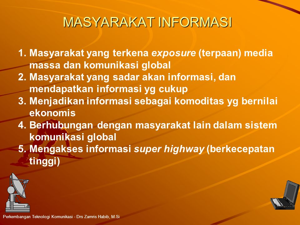 MASYARAKAT INFORMASI Perkembangan Teknologi Komunikasi - Drs Zamris Habib, M.Si 1.Masyarakat yang terkena exposure (terpaan) media massa dan komunikasi global 2.Masyarakat yang sadar akan informasi, dan mendapatkan informasi yg cukup 3.Menjadikan informasi sebagai komoditas yg bernilai ekonomis 4.Berhubungan dengan masyarakat lain dalam sistem komunikasi global 5.Mengakses informasi super highway (berkecepatan tinggi)
