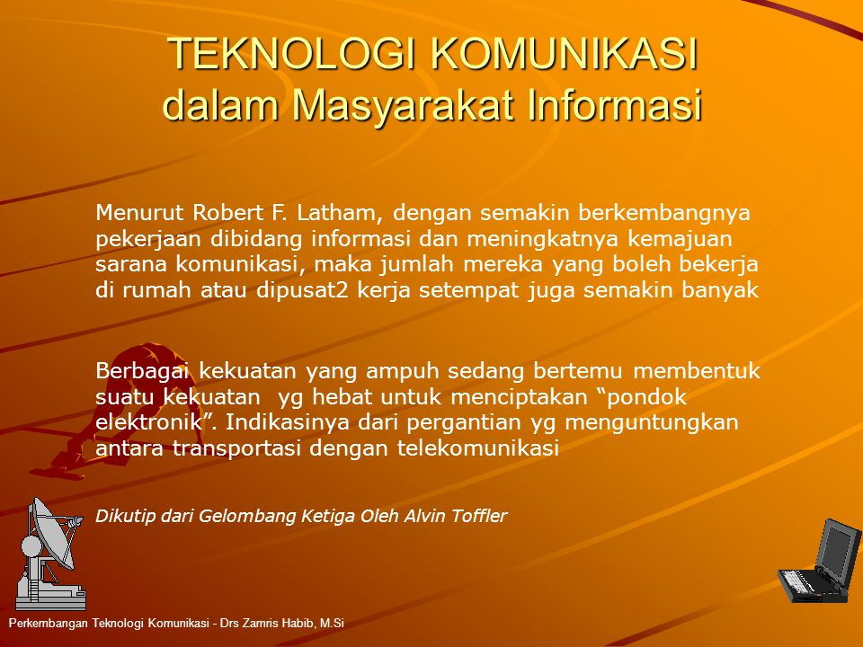 TEKNOLOGI KOMUNIKASI dalam Masyarakat Informasi Perkembangan Teknologi Komunikasi - Drs Zamris Habib, M.Si Menurut Robert F. Latham, dengan semakin be