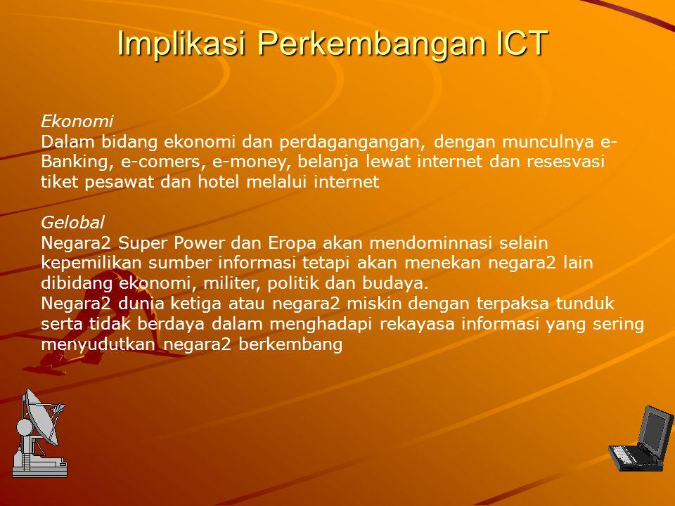 Implikasi Perkembangan ICT Ekonomi Dalam bidang ekonomi dan perdagangangan, dengan munculnya e- Banking, e-comers, e-money, belanja lewat internet dan