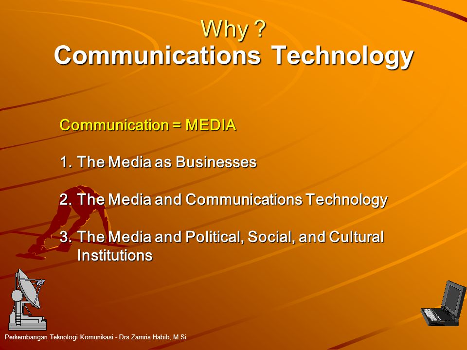 Communications Technology Perkembangan Teknologi Komunikasi - Drs Zamris Habib, M.Si Why ? Communication = MEDIA 1.The Media as Businesses 2.The Media